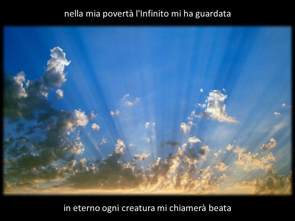 nella mia povertà l'Infinito mi ha guardata in eterno ogni creatura mi chiamerà beata