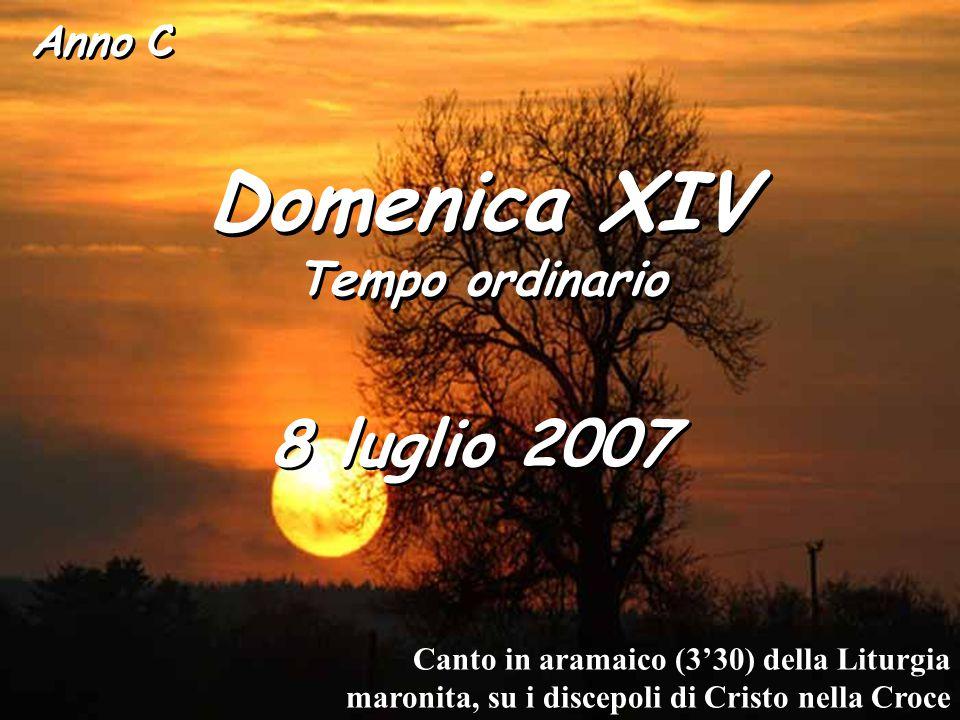 Anno C Domenica XIV Tempo ordinario Domenica XIV Tempo ordinario 8 luglio 2007 Canto in aramaico (3'30) della Liturgia maronita, su i discepoli di Cristo nella Croce