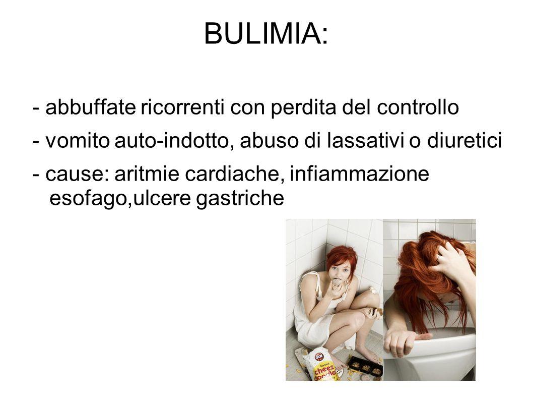 BULIMIA: - abbuffate ricorrenti con perdita del controllo - vomito auto-indotto, abuso di lassativi o diuretici - cause: aritmie cardiache, infiammazi