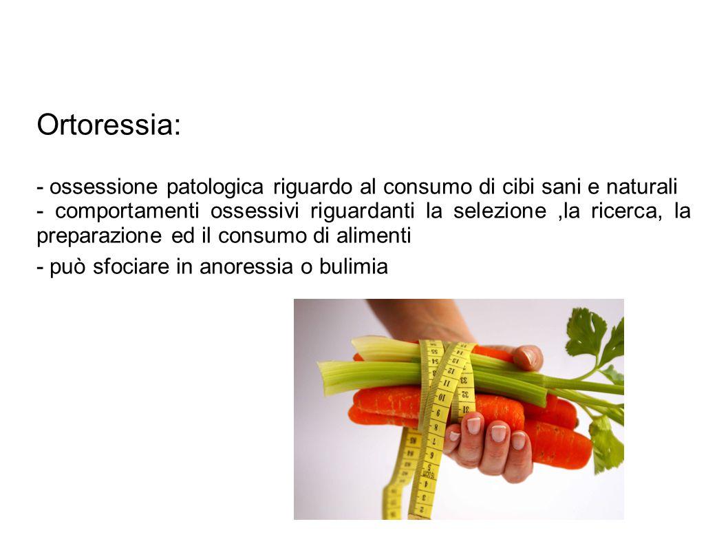 Ortoressia: - ossessione patologica riguardo al consumo di cibi sani e naturali - comportamenti ossessivi riguardanti la selezione,la ricerca, la prep