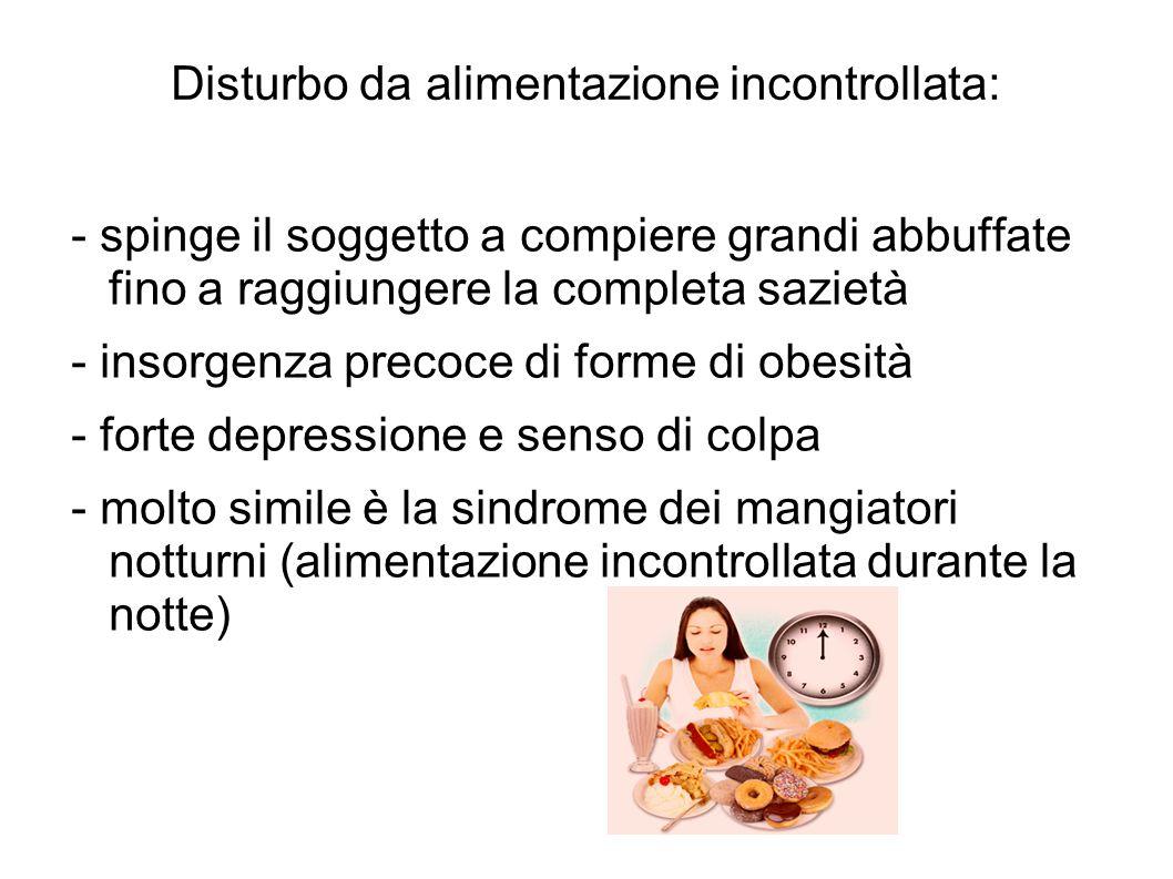 Disturbo da alimentazione incontrollata: - spinge il soggetto a compiere grandi abbuffate fino a raggiungere la completa sazietà - insorgenza precoce