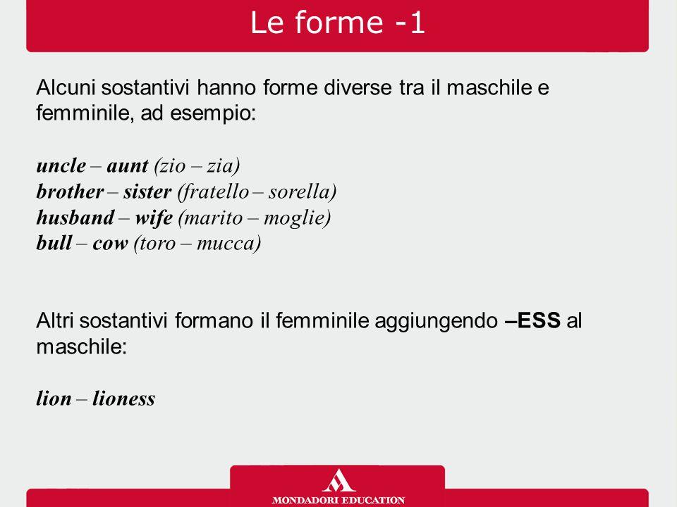 Le forme -1 Alcuni sostantivi hanno forme diverse tra il maschile e femminile, ad esempio: uncle – aunt (zio – zia) brother – sister (fratello – sorel