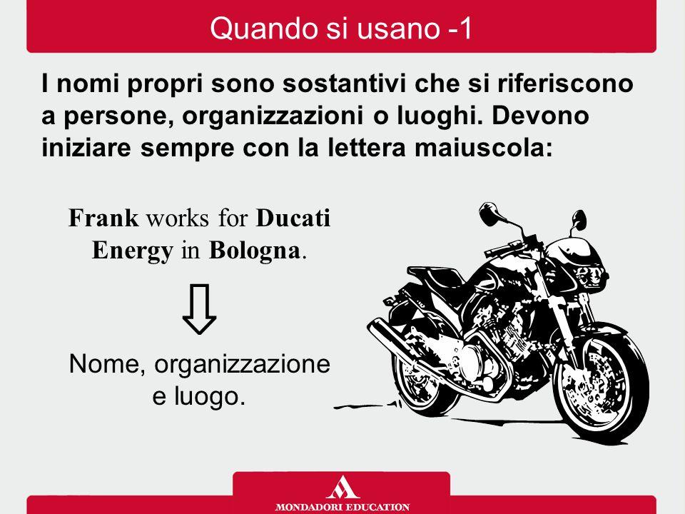 Frank works for Ducati Energy in Bologna. ⇩ Nome, organizzazione e luogo. Quando si usano -1 I nomi propri sono sostantivi che si riferiscono a person