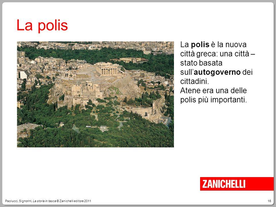 16Paolucci, Signorini, La storia in tasca © Zanichelli editore 2011 La polis La polis è la nuova città greca: una città – stato basata sull'autogovern