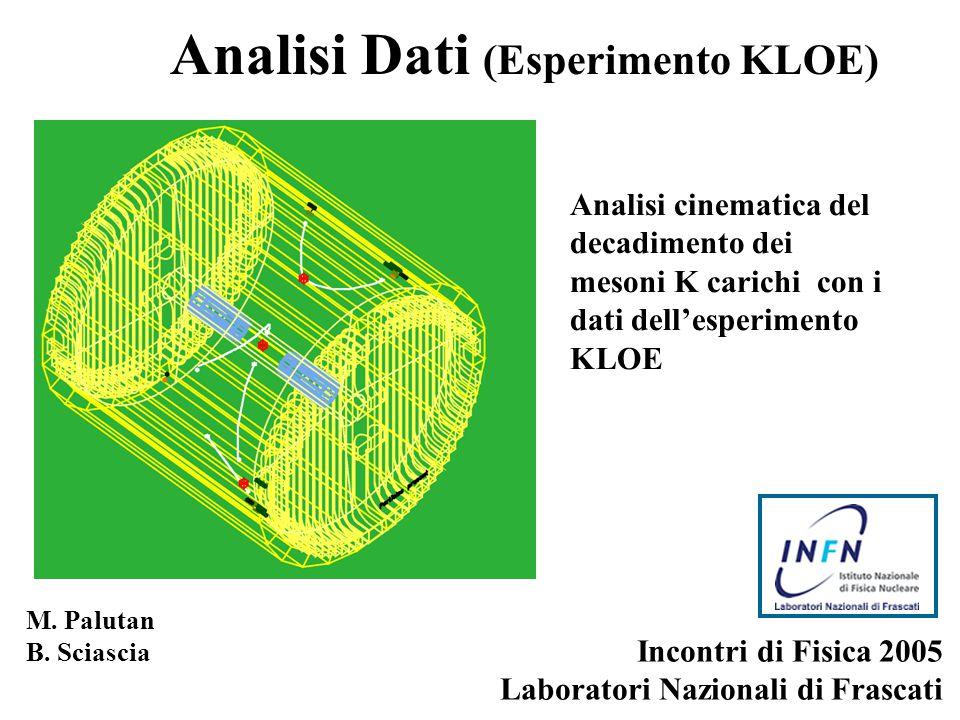 M. Palutan B. Sciascia Incontri di Fisica 2005 Laboratori Nazionali di Frascati Analisi Dati (Esperimento KLOE) Analisi cinematica del decadimento dei