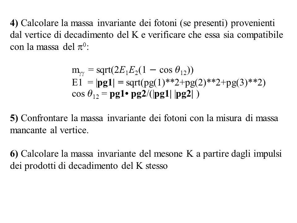 4) Calcolare la massa invariante dei fotoni (se presenti) provenienti dal vertice di decadimento del K e verificare che essa sia compatibile con la massa del   : m  = sqrt(2E 1 E 2 (1  cos  12 )) E1 = |pg1| = sqrt(pg(1)**2+pg(2)**2+pg(3)**2) cos  12 = pg1 pg2/(|pg1| |pg2| ) 5) Confrontare la massa invariante dei fotoni con la misura di massa mancante al vertice.