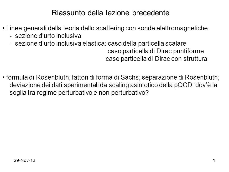 29-Nov-121 Riassunto della lezione precedente Linee generali della teoria dello scattering con sonde elettromagnetiche: - sezione d'urto inclusiva - sezione d'urto inclusiva elastica: caso della particella scalare caso particella di Dirac puntiforme caso particella di Dirac con struttura formula di Rosenbluth; fattori di forma di Sachs; separazione di Rosenbluth; deviazione dei dati sperimentali da scaling asintotico della pQCD: dov'è la soglia tra regime perturbativo e non perturbativo