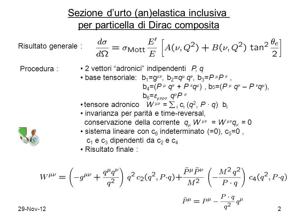 29-Nov-122 Sezione d'urto (an)elastica inclusiva per particella di Dirac composita Risultato generale : Procedura : 2 vettori adronici indipendenti P, q base tensoriale: b 1 =g , b 2 =q  q, b 3 =P  P, b 4 =(P  q + P q  ), b 5 =(P  q – P q  ), b 6 =   q  P  tensore adronico W  =  i c i (q 2, P ∙ q) b i invarianza per parità e time-reversal, conservazione della corrente q  W  = W  q = 0 sistema lineare con c 6 indeterminato (=0), c 5 =0, c 1 e c 3 dipendenti da c 2 e c 4 Risultato finale :