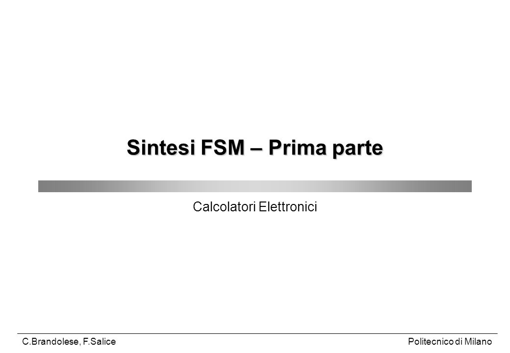 C.Brandolese, F.SaliceCalcolatori Elettronici22 In particolare, per ogni coppia di stati: Se si trova il simbolo di equivalenza gli stati sono equivalenti e non è necessaria alcuna ulteriore verifica Se si trova un rimando ad un'altra coppia: Se gli stati della coppia cui si rimanda sono equivalenti anche gli stati della coppia in esame sono equivalenti Se gli stati della coppia cui si rimanda non sono equivalenti anche gli stati della coppia in esame non sono equivalenti Se gli stati della coppia cui si rimanda dipendono da una ulteriore coppia di stati si ripete il procedimento in modo ricorsivo fino a quando ci si riconduce ad uno dei due casi precedenti L algoritmo termina quando non sono più possibili eliminazioni Le coppie rimaste sono equivalenti Riduzione del numero degli stati