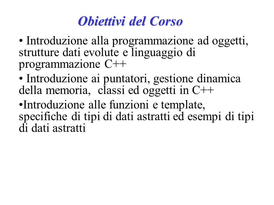 Obiettivi del Corso Introduzione alla programmazione ad oggetti, strutture dati evolute e linguaggio di programmazione C++ Introduzione ai puntatori,