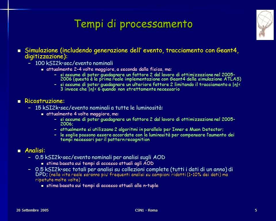 6 CSN1 - Roma 20 Settembre 2005 Data Tiers u RAW  Detector data + L1, HLT results after online formatting  Includes factors for poor understanding of detector, compression, etc  1.5MB/evt @ <200Hz; ~ 5.0PB/year (two copies) u RECO  Reconstructed objects with their associated hits  250kB/evt; ~2.1PB/year (incl.