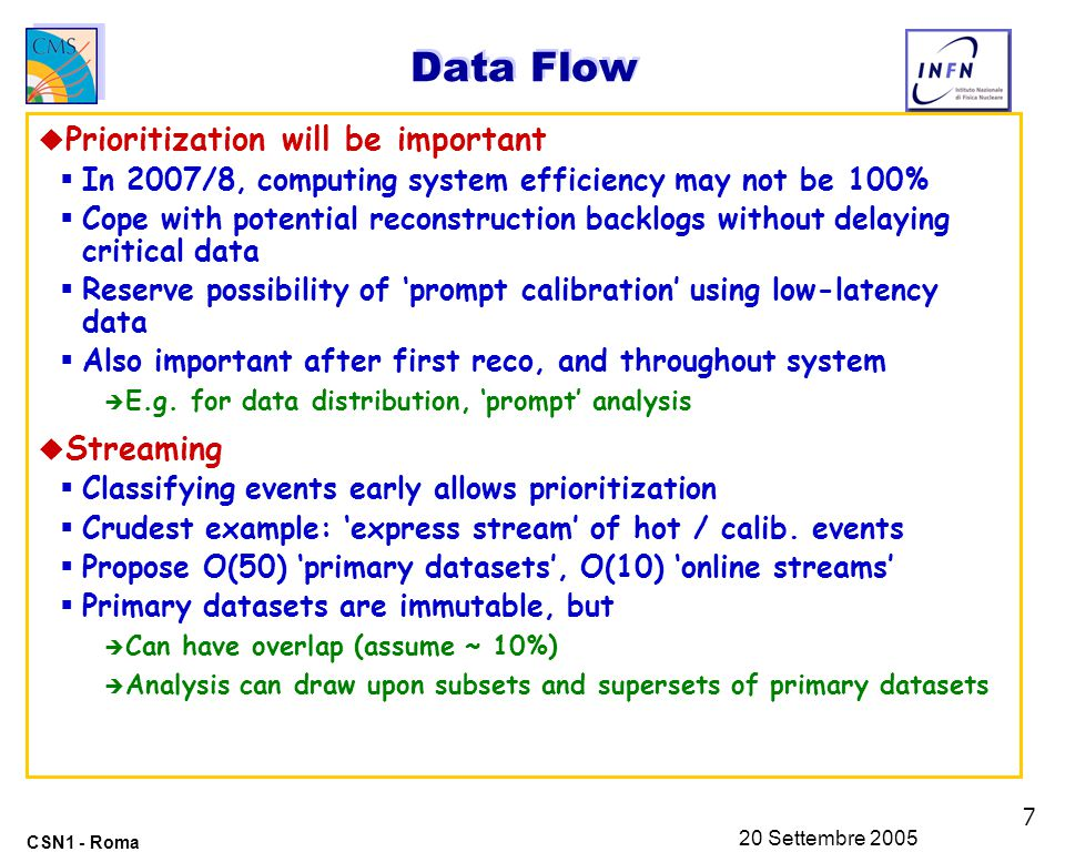 7 CSN1 - Roma 20 Settembre 2005 Data Flow u Prioritization will be important  In 2007/8, computing system efficiency may not be 100%  Cope with potential reconstruction backlogs without delaying critical data  Reserve possibility of 'prompt calibration' using low-latency data  Also important after first reco, and throughout system è E.g.