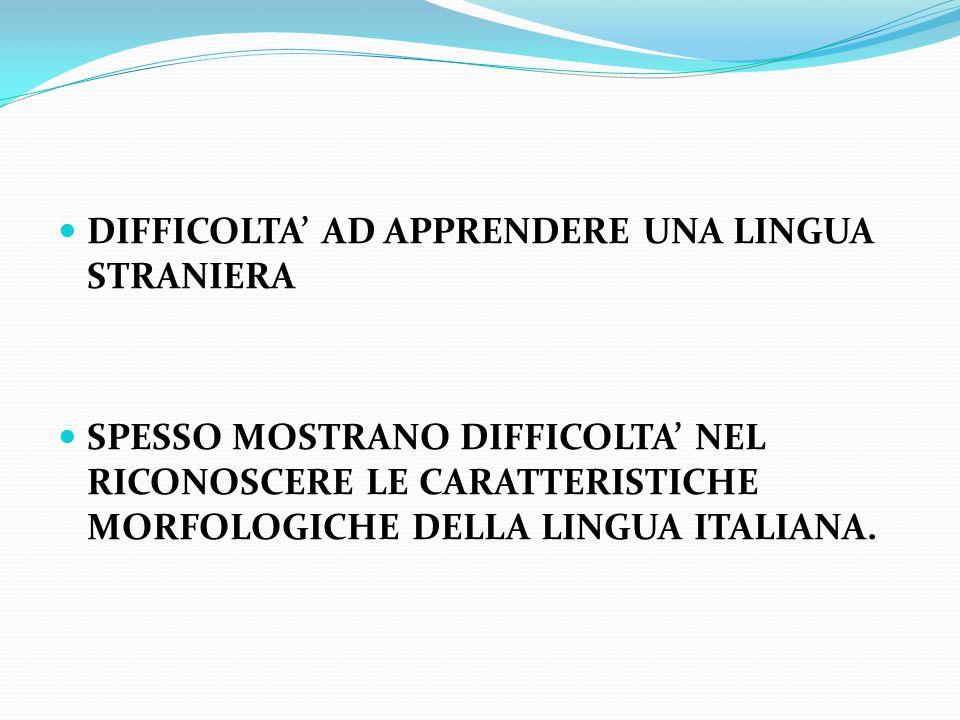 DIFFICOLTA' AD APPRENDERE UNA LINGUA STRANIERA SPESSO MOSTRANO DIFFICOLTA' NEL RICONOSCERE LE CARATTERISTICHE MORFOLOGICHE DELLA LINGUA ITALIANA.