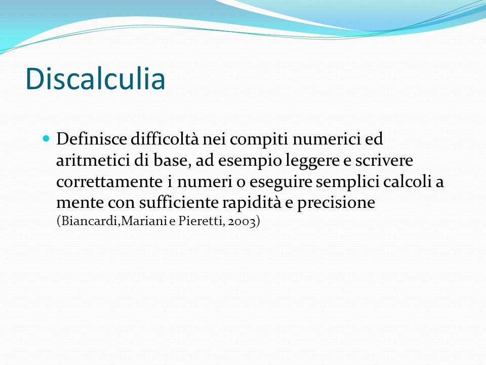 Discalculia Definisce difficoltà nei compiti numerici ed aritmetici di base, ad esempio leggere e scrivere correttamente i numeri o eseguire semplici