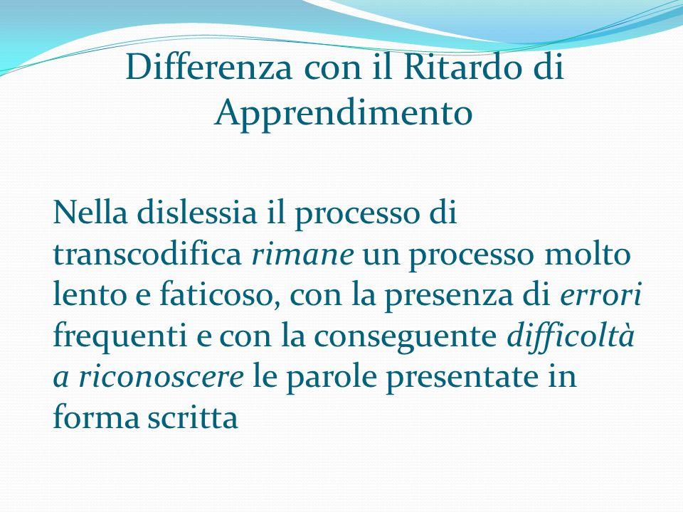 Differenza con il Ritardo di Apprendimento Nella dislessia il processo di transcodifica rimane un processo molto lento e faticoso, con la presenza di