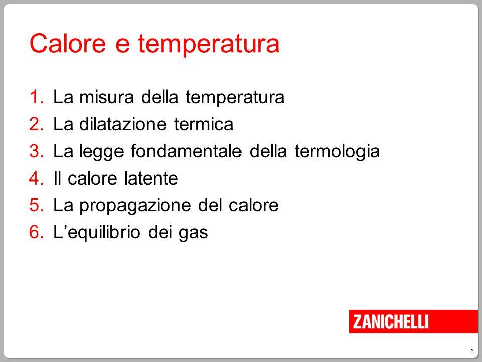 2 Calore e temperatura 1.La misura della temperatura 2.La dilatazione termica 3.La legge fondamentale della termologia 4.Il calore latente 5.La propag