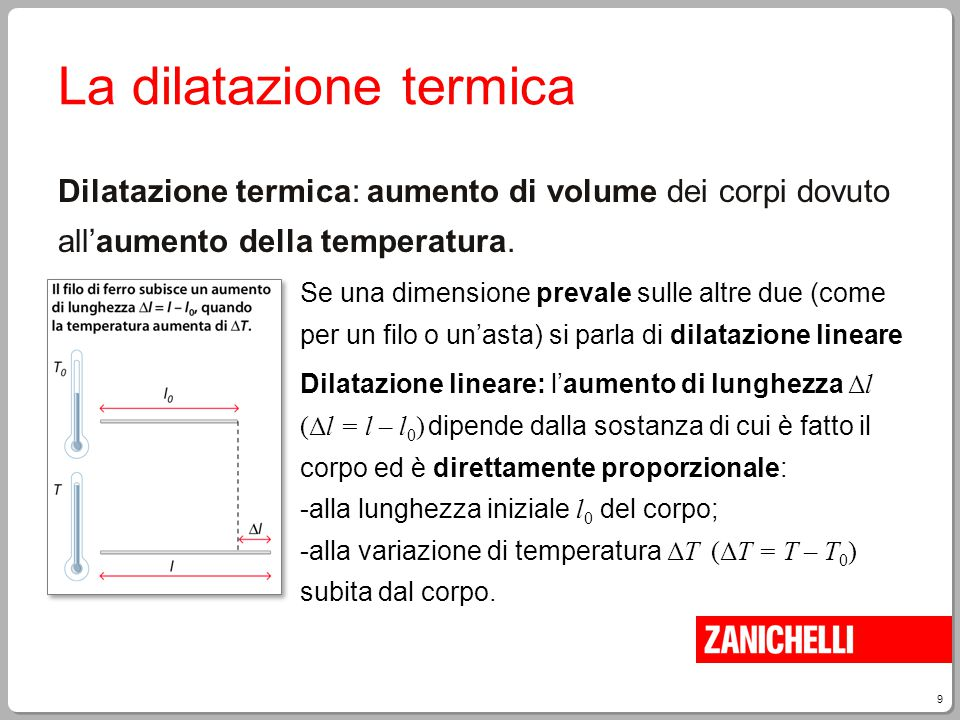 9 La dilatazione termica Dilatazione termica: aumento di volume dei corpi dovuto all'aumento della temperatura. Se una dimensione prevale sulle altre