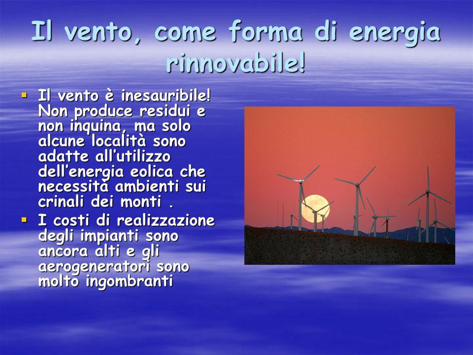 Il vento, come forma di energia rinnovabile!  Il vento è inesauribile! Non produce residui e non inquina, ma solo alcune località sono adatte all'uti