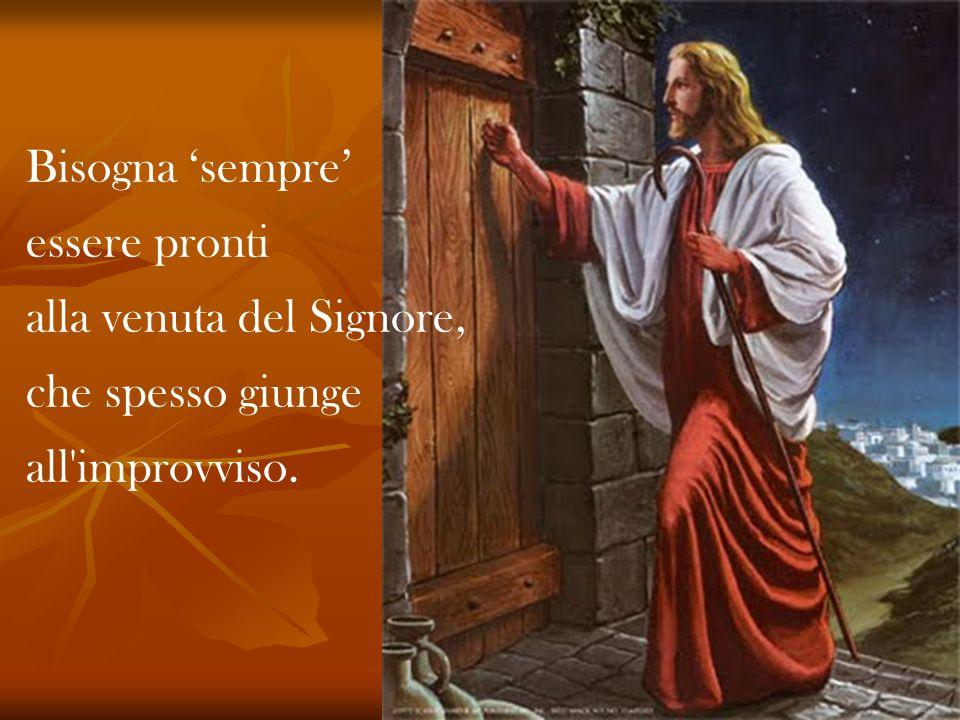 Bisogna 'sempre' essere pronti alla venuta del Signore, che spesso giunge all improvviso.