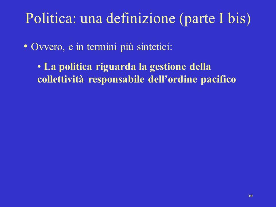 10 Politica: una definizione (parte I bis) Ovvero, e in termini più sintetici: La politica riguarda la gestione della collettività responsabile dell'o