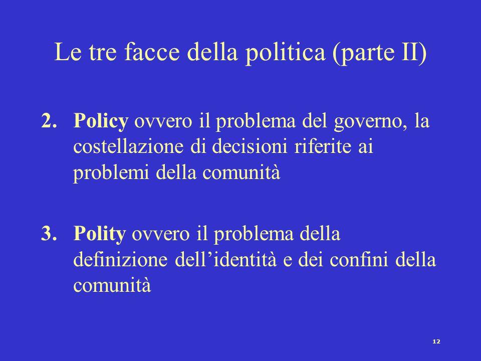 12 Le tre facce della politica (parte II) 2.Policy ovvero il problema del governo, la costellazione di decisioni riferite ai problemi della comunità 3