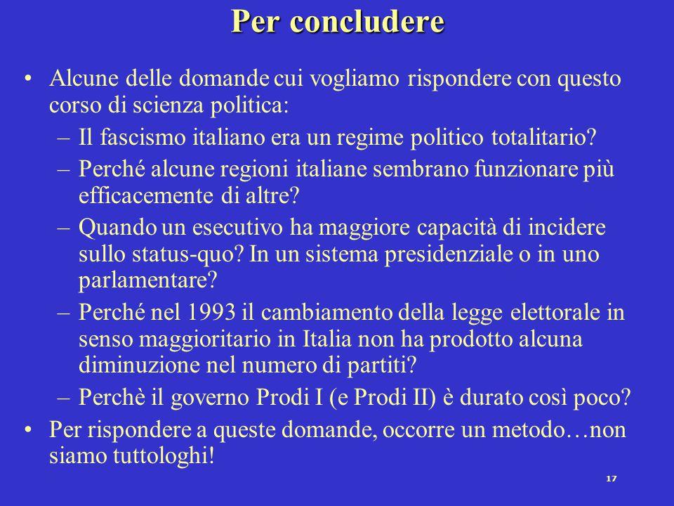 17 Per concludere Alcune delle domande cui vogliamo rispondere con questo corso di scienza politica: –Il fascismo italiano era un regime politico tota