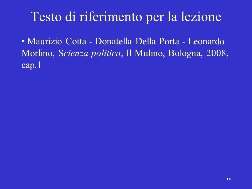 18 Testo di riferimento per la lezione Maurizio Cotta - Donatella Della Porta - Leonardo Morlino, Scienza politica, Il Mulino, Bologna, 2008, cap.1
