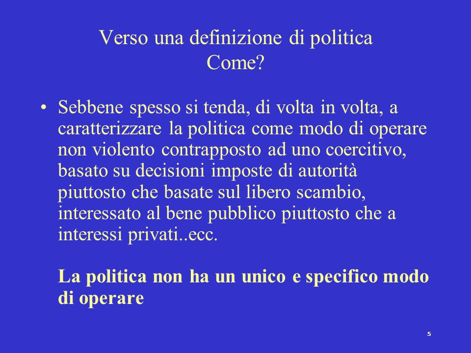 5 Verso una definizione di politica Come? Sebbene spesso si tenda, di volta in volta, a caratterizzare la politica come modo di operare non violento c