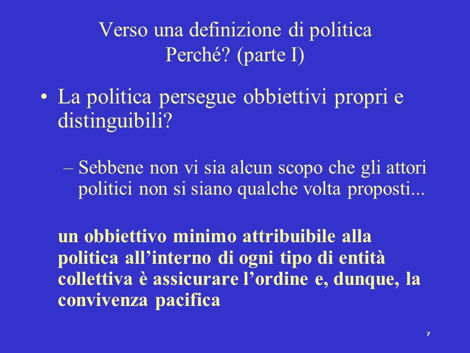 7 Verso una definizione di politica Perché? (parte I) La politica persegue obbiettivi propri e distinguibili? –Sebbene non vi sia alcun scopo che gli