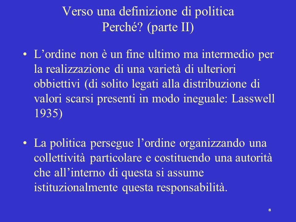 8 Verso una definizione di politica Perché? (parte II) L'ordine non è un fine ultimo ma intermedio per la realizzazione di una varietà di ulteriori ob