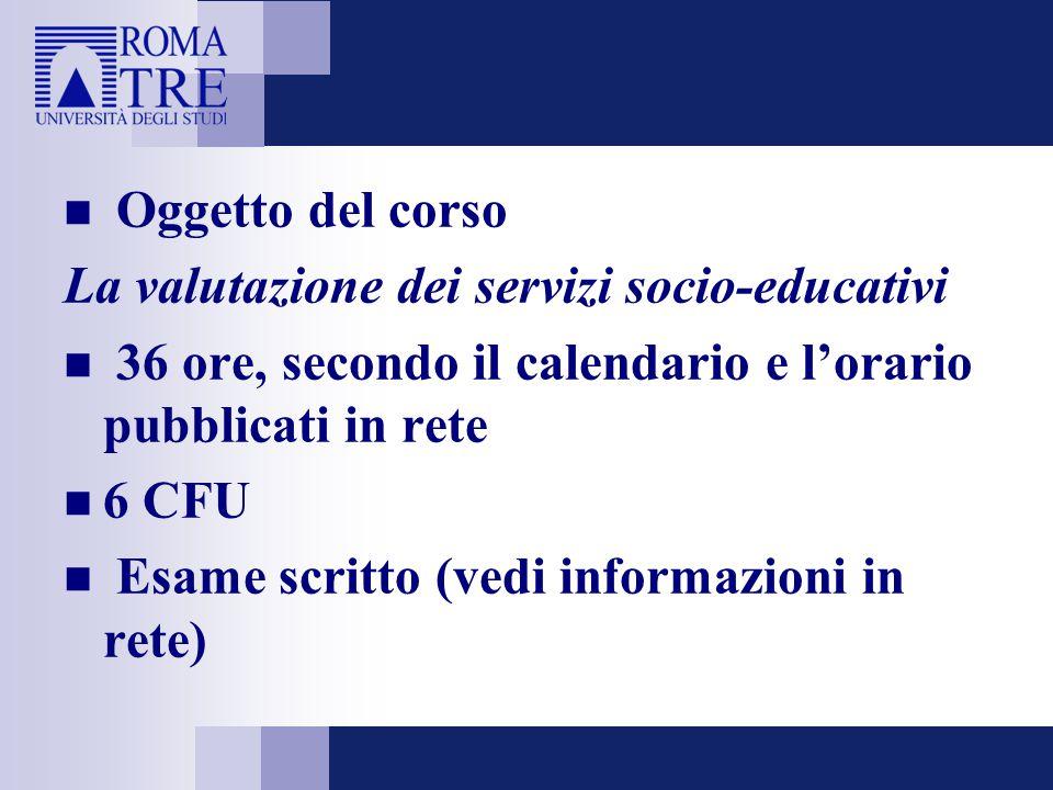 Oggetto del corso La valutazione dei servizi socio-educativi 36 ore, secondo il calendario e l'orario pubblicati in rete 6 CFU Esame scritto (vedi informazioni in rete)