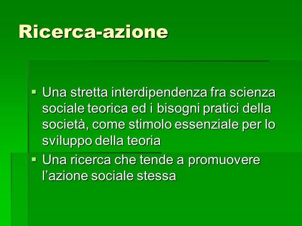 Ricerca-azione  Una stretta interdipendenza fra scienza sociale teorica ed i bisogni pratici della società, come stimolo essenziale per lo sviluppo della teoria  Una ricerca che tende a promuovere l'azione sociale stessa