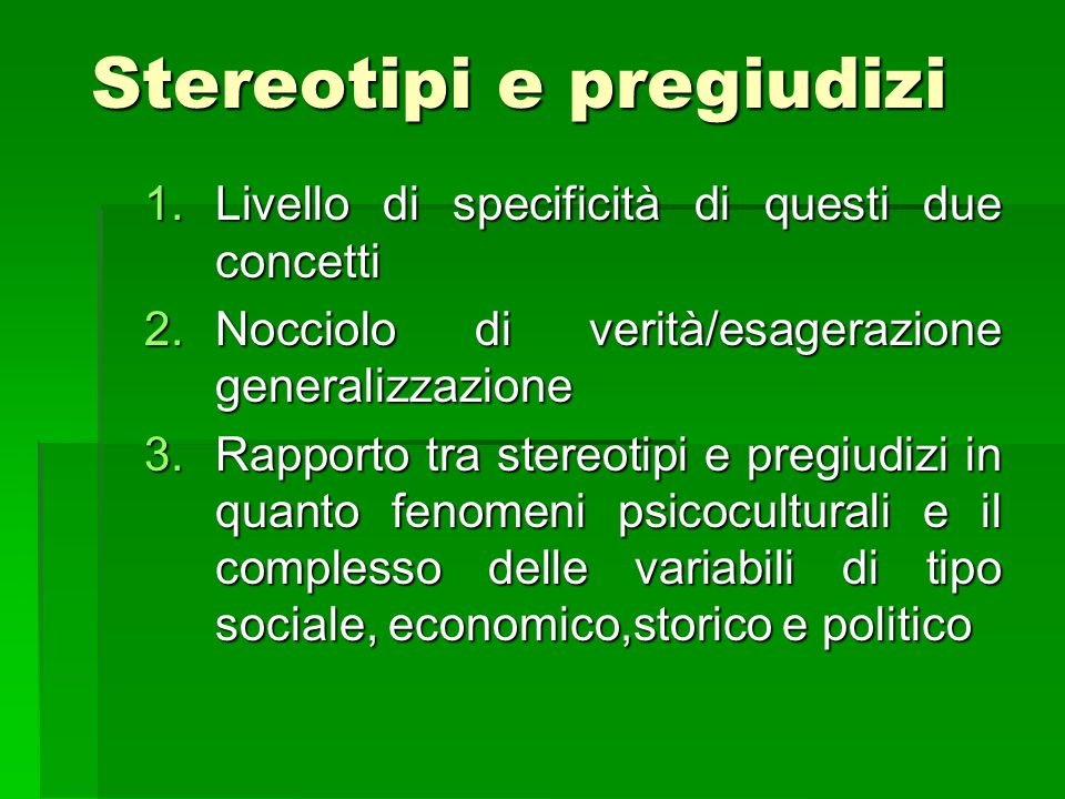 Stereotipi e pregiudizi 1.Livello di specificità di questi due concetti 2.Nocciolo di verità/esagerazione generalizzazione 3.Rapporto tra stereotipi e pregiudizi in quanto fenomeni psicoculturali e il complesso delle variabili di tipo sociale, economico,storico e politico