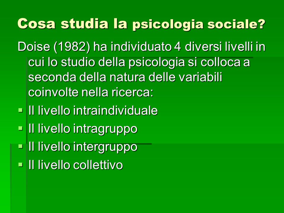  Il livello intraindividuale – studia le modalità con cui l'individuo analizza la realtà e costruisce un'immagine del mondo sociale che lo circonda   Il livello intragruppo – analizza le dinamiche interpersonali tra più soggetti che fanno parte di un medesimo gruppo (es.