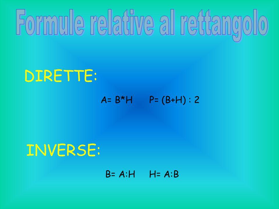 DIRETTE: A= B*H P= (B+H) : 2 INVERSE: B= A:H H= A:B