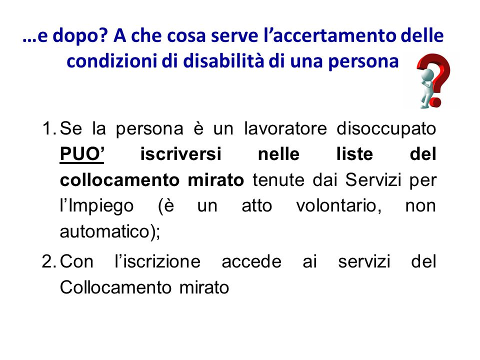 …e dopo? A che cosa serve l'accertamento delle condizioni di disabilità di una persona 1.Se la persona è un lavoratore disoccupato PUO' iscriversi nel