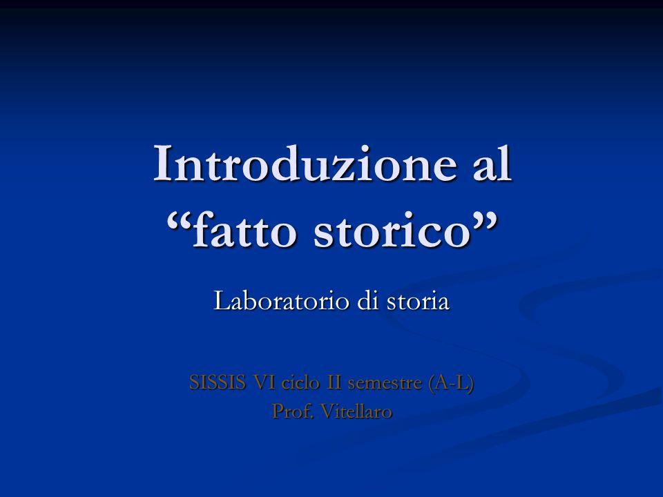 Introduzione al fatto storico Laboratorio di storia SISSIS VI ciclo II semestre (A-L) Prof.