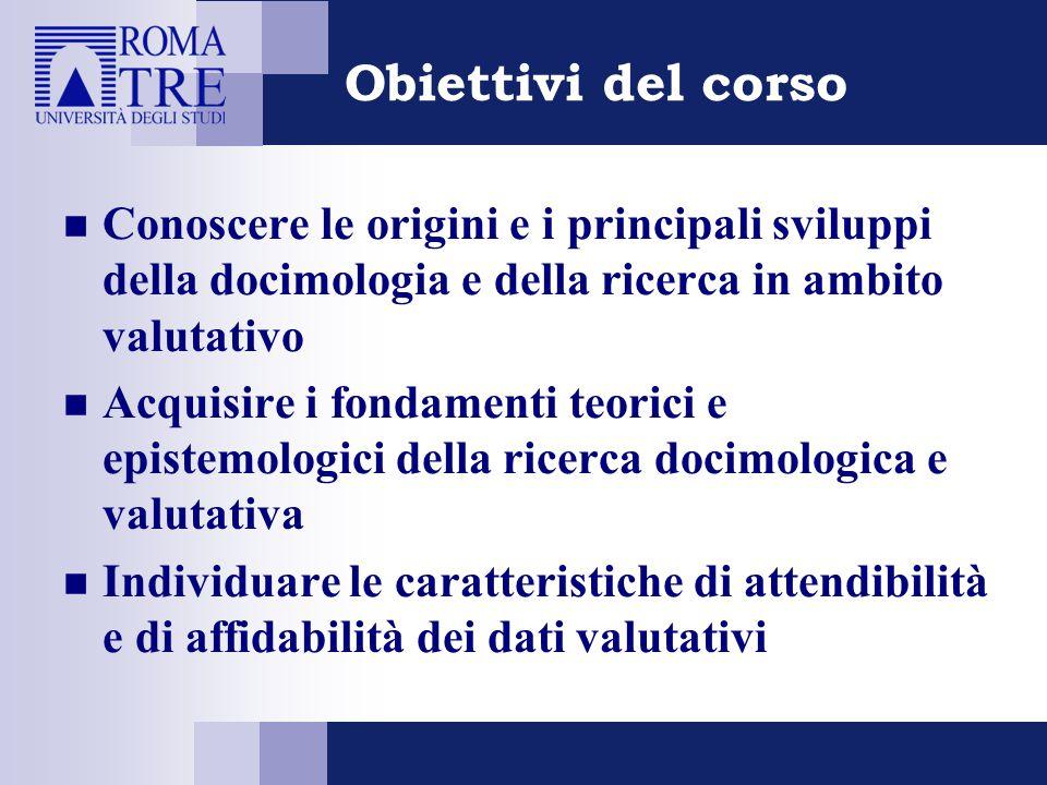 Obiettivi del corso Conoscere le origini e i principali sviluppi della docimologia e della ricerca in ambito valutativo Acquisire i fondamenti teorici