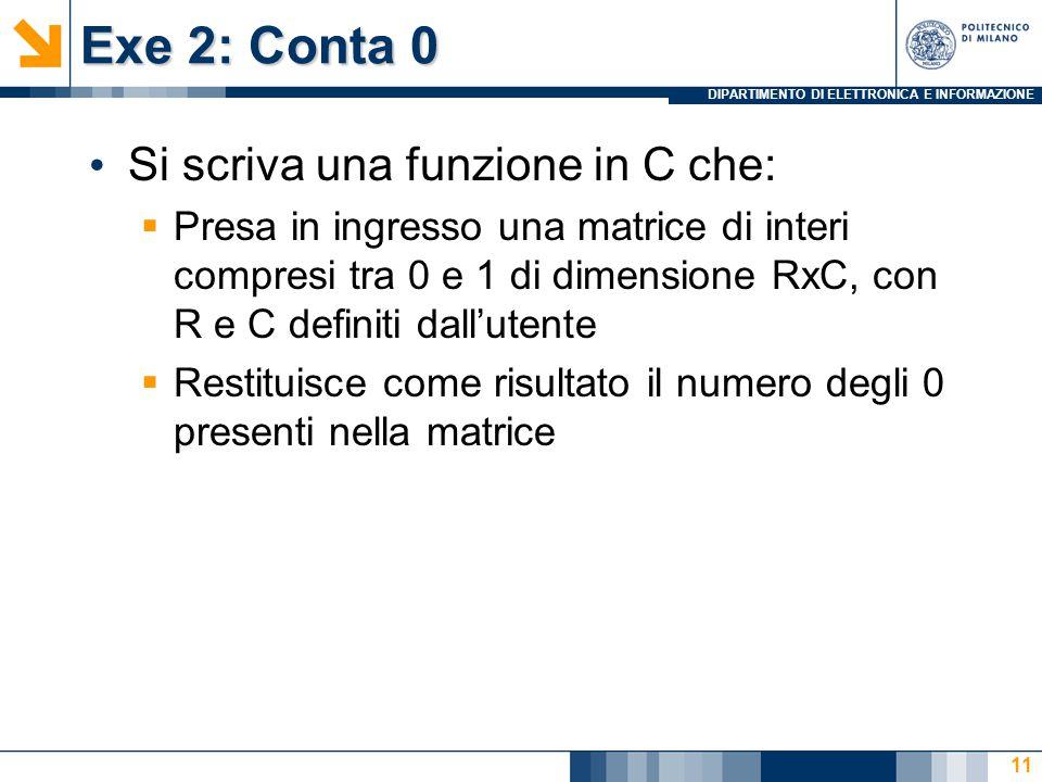 DIPARTIMENTO DI ELETTRONICA E INFORMAZIONE Exe 2: Conta 0 Si scriva una funzione in C che:  Presa in ingresso una matrice di interi compresi tra 0 e 1 di dimensione RxC, con R e C definiti dall'utente  Restituisce come risultato il numero degli 0 presenti nella matrice 11