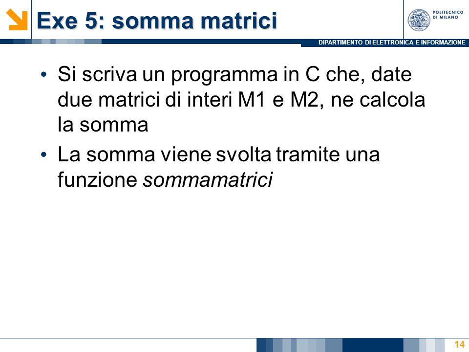 DIPARTIMENTO DI ELETTRONICA E INFORMAZIONE Exe 5: somma matrici Si scriva un programma in C che, date due matrici di interi M1 e M2, ne calcola la somma La somma viene svolta tramite una funzione sommamatrici 14