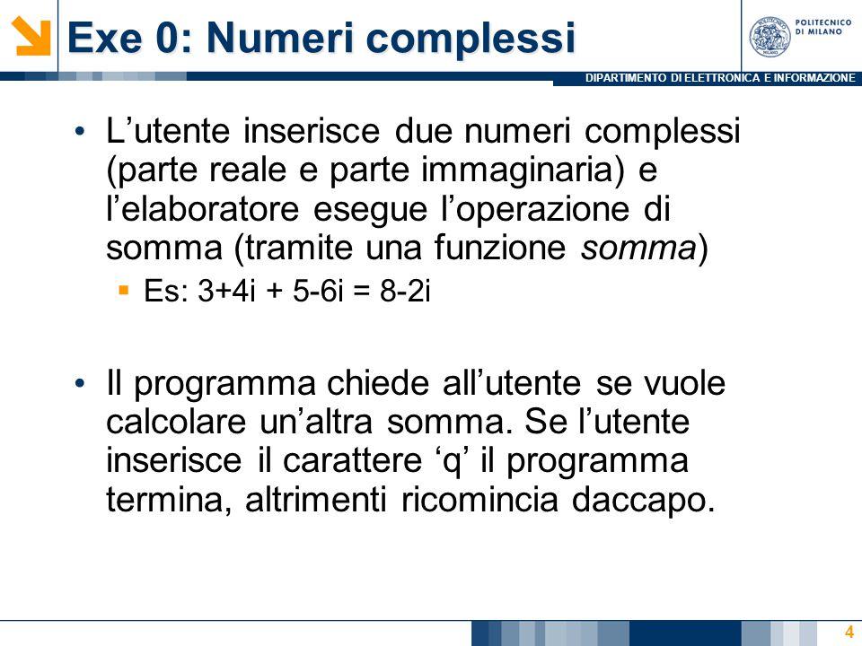 DIPARTIMENTO DI ELETTRONICA E INFORMAZIONE Exe 0: Numeri complessi L'utente inserisce due numeri complessi (parte reale e parte immaginaria) e l'elaboratore esegue l'operazione di somma (tramite una funzione somma)  Es: 3+4i + 5-6i = 8-2i Il programma chiede all'utente se vuole calcolare un'altra somma.