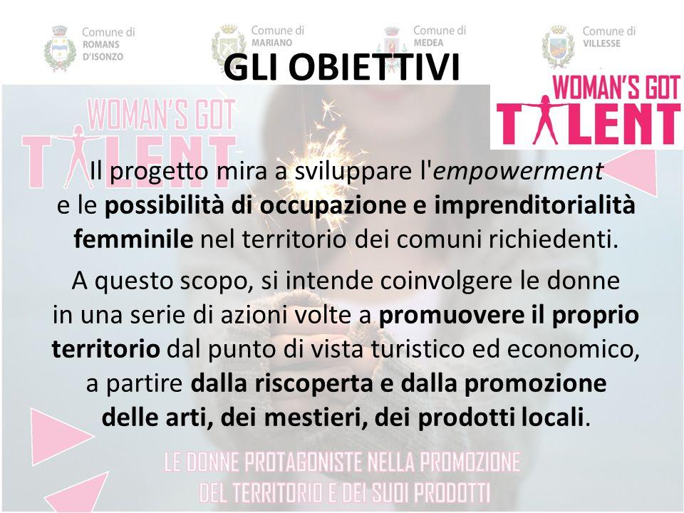 GLI OBIETTIVI Il progetto mira a sviluppare l empowerment e le possibilità di occupazione e imprenditorialità femminile nel territorio dei comuni richiedenti.