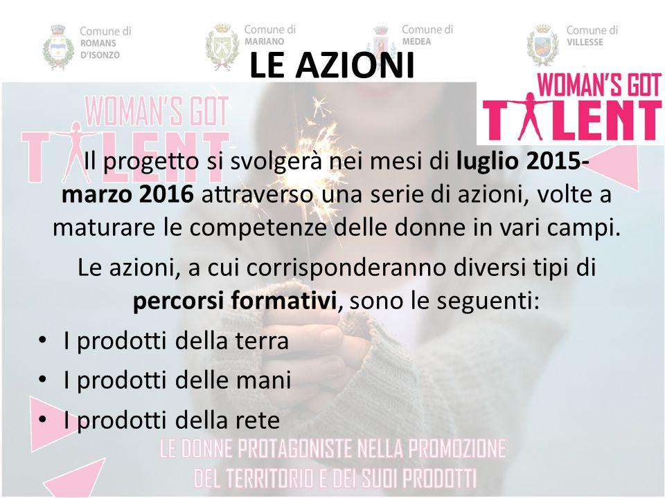 LE AZIONI Il progetto si svolgerà nei mesi di luglio 2015- marzo 2016 attraverso una serie di azioni, volte a maturare le competenze delle donne in vari campi.