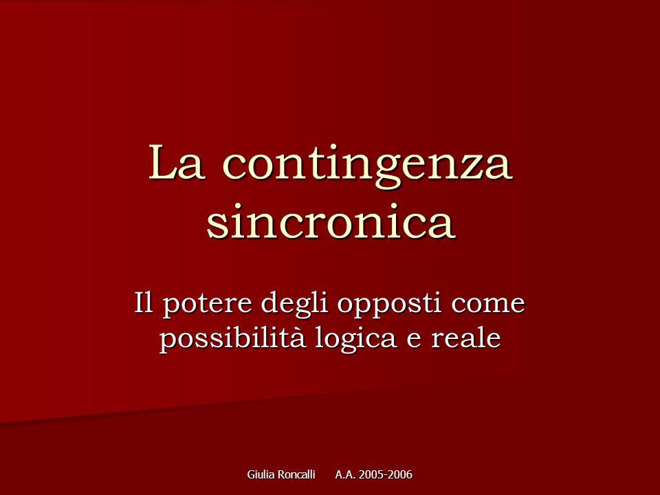 Giulia Roncalli A.A. 2005-2006 La contingenza sincronica Il potere degli opposti come possibilità logica e reale