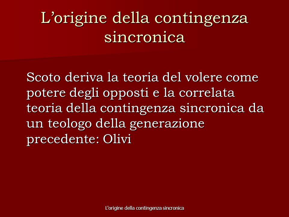 L'origine della contingenza sincronica L'origine della contingenza sincronica Scoto deriva la teoria del volere come potere degli opposti e la correla