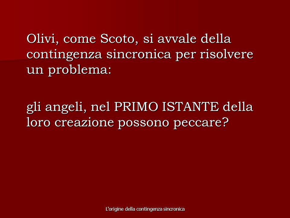 L'origine della contingenza sincronica Olivi, come Scoto, si avvale della contingenza sincronica per risolvere un problema: gli angeli, nel PRIMO ISTA