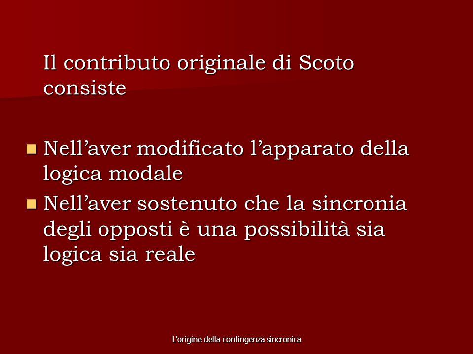 L'origine della contingenza sincronica Il contributo originale di Scoto consiste Nell'aver modificato l'apparato della logica modale Nell'aver modific