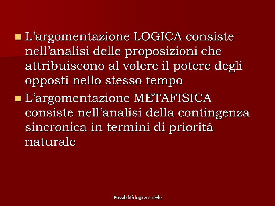 Possibilità logica e reale L'argomentazione LOGICA consiste nell'analisi delle proposizioni che attribuiscono al volere il potere degli opposti nello