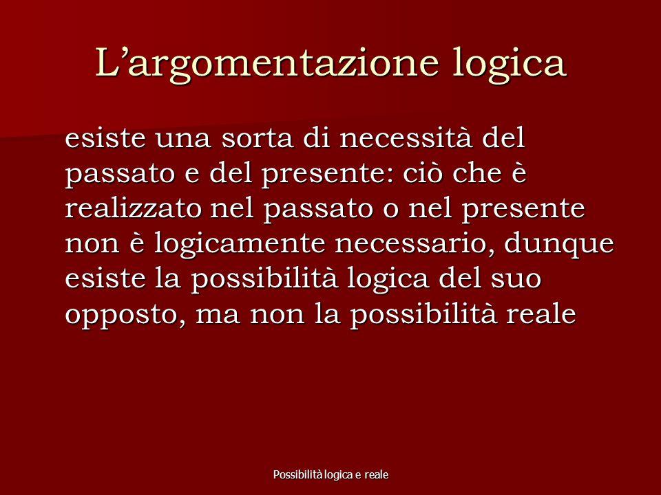 Possibilità logica e reale L'argomentazione logica esiste una sorta di necessità del passato e del presente: ciò che è realizzato nel passato o nel pr