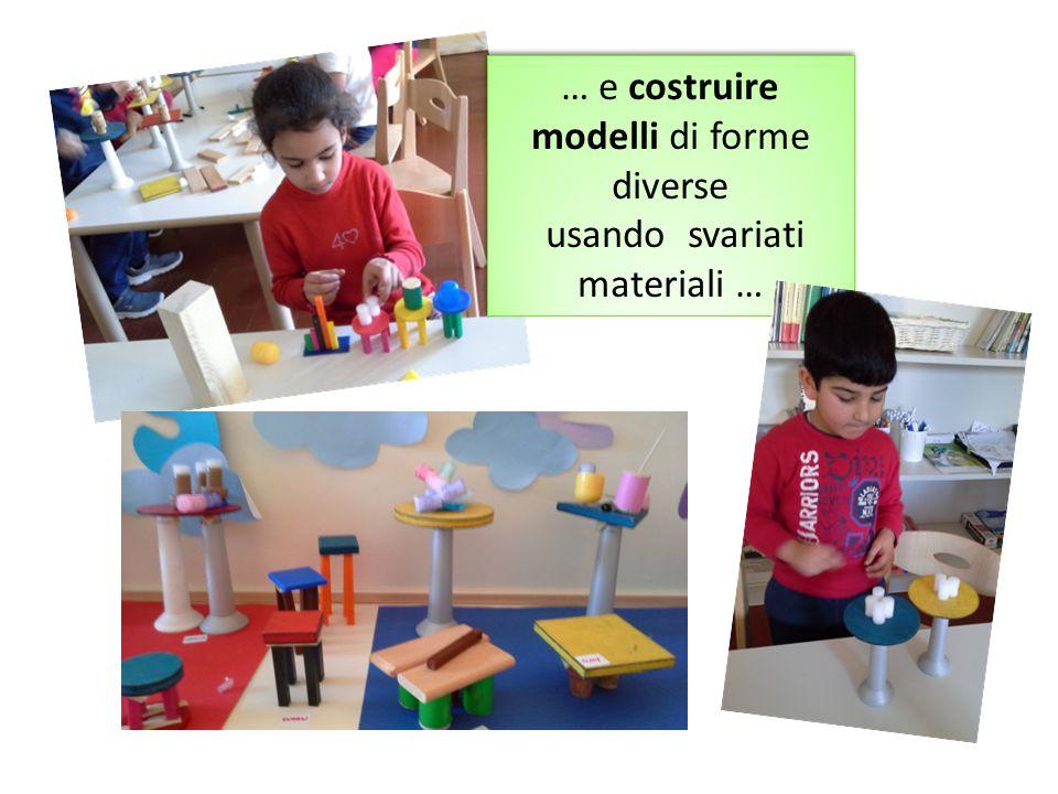 … e costruire modelli di forme diverse usando svariati materiali … … e costruire modelli di forme diverse usando svariati materiali …